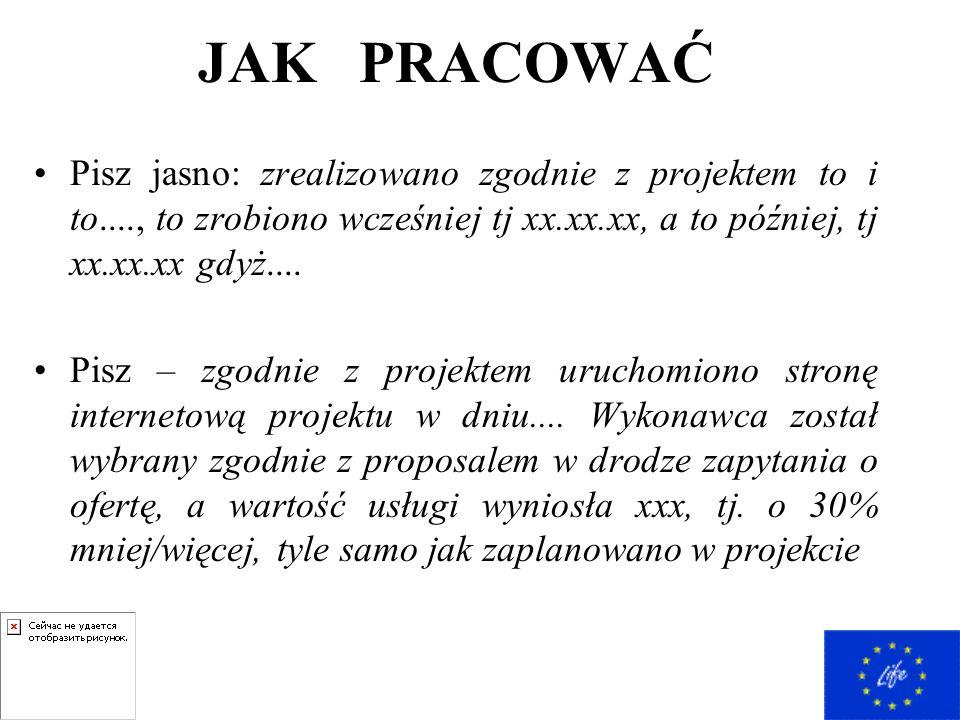 JAK PRACOWAĆ Pisz jasno: zrealizowano zgodnie z projektem to i to...., to zrobiono wcześniej tj xx.xx.xx, a to później, tj xx.xx.xx gdyż....