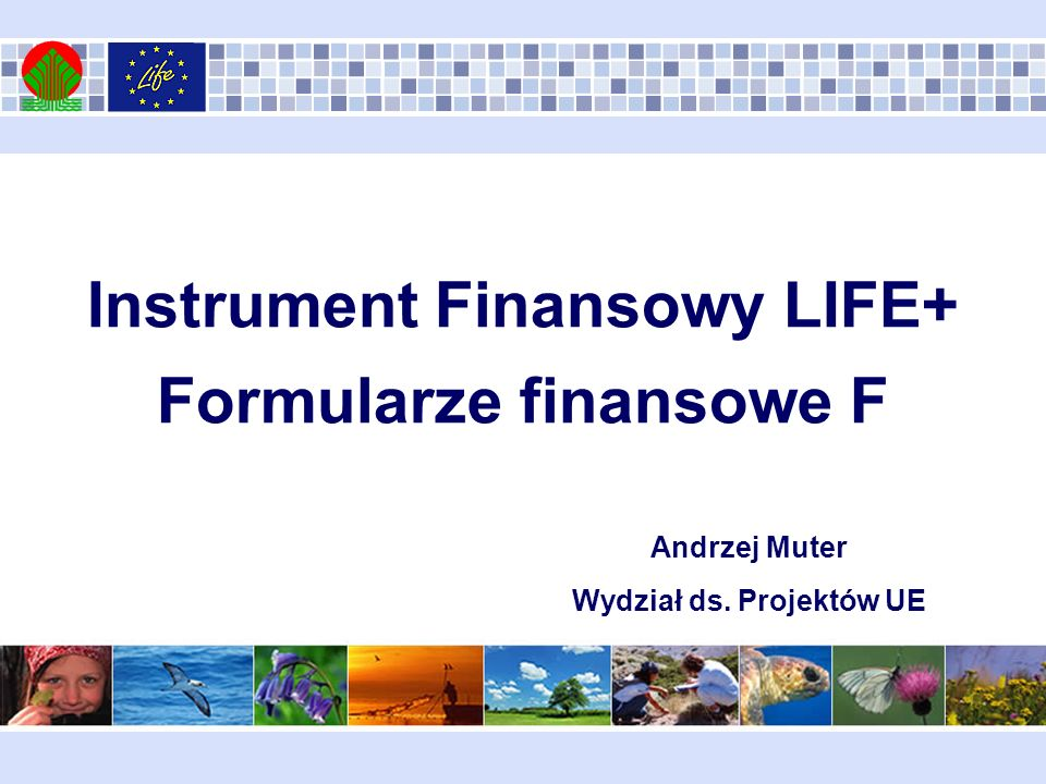 Instrument Finansowy LIFE+ Formularze finansowe F Andrzej Muter Wydział ds. Projektów UE