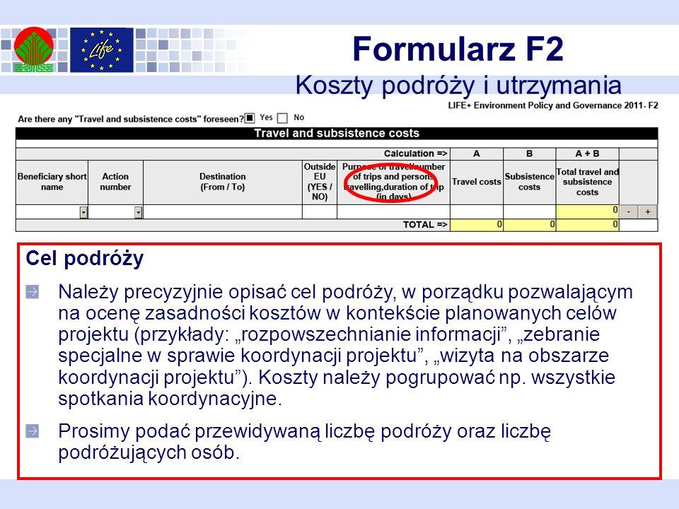 Formularz F2 Koszty podróży i utrzymania Cel podróży Należy precyzyjnie opisać cel podróży, w porządku pozwalającym na ocenę zasadności kosztów w kontekście planowanych celów projektu (przykłady: rozpowszechnianie informacji, zebranie specjalne w sprawie koordynacji projektu, wizyta na obszarze koordynacji projektu).