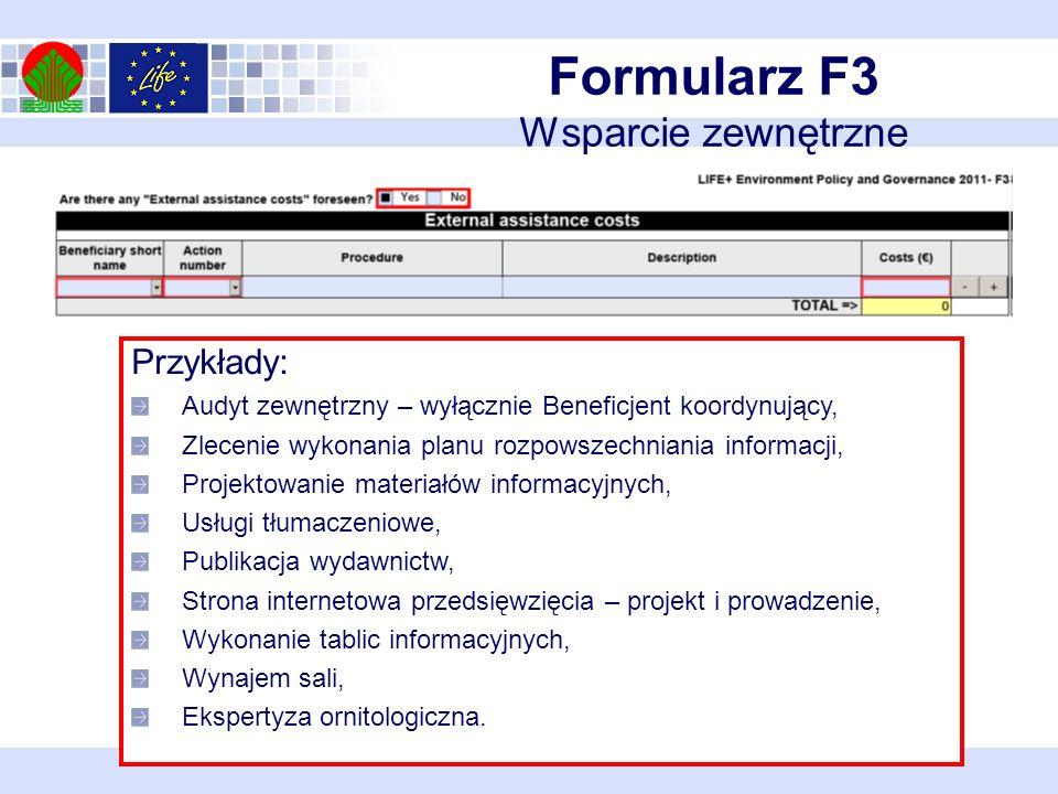 Formularz F3 Wsparcie zewnętrzne Przykłady: Audyt zewnętrzny – wyłącznie Beneficjent koordynujący, Zlecenie wykonania planu rozpowszechniania informacji, Projektowanie materiałów informacyjnych, Usługi tłumaczeniowe, Publikacja wydawnictw, Strona internetowa przedsięwzięcia – projekt i prowadzenie, Wykonanie tablic informacyjnych, Wynajem sali, Ekspertyza ornitologiczna.