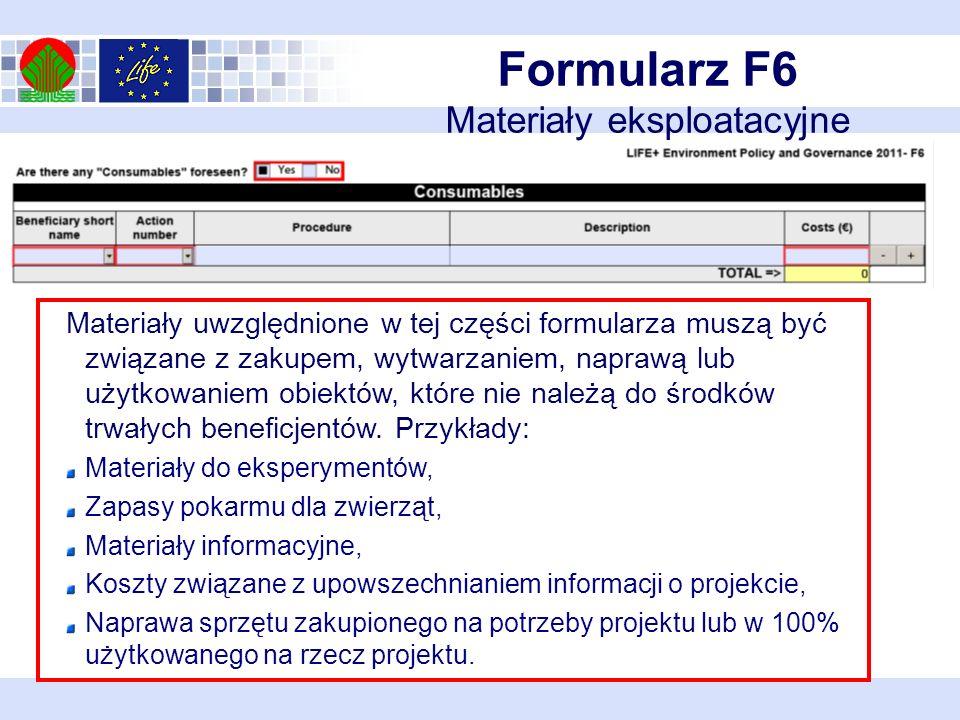 Formularz F6 Materiały eksploatacyjne Materiały uwzględnione w tej części formularza muszą być związane z zakupem, wytwarzaniem, naprawą lub użytkowaniem obiektów, które nie należą do środków trwałych beneficjentów.