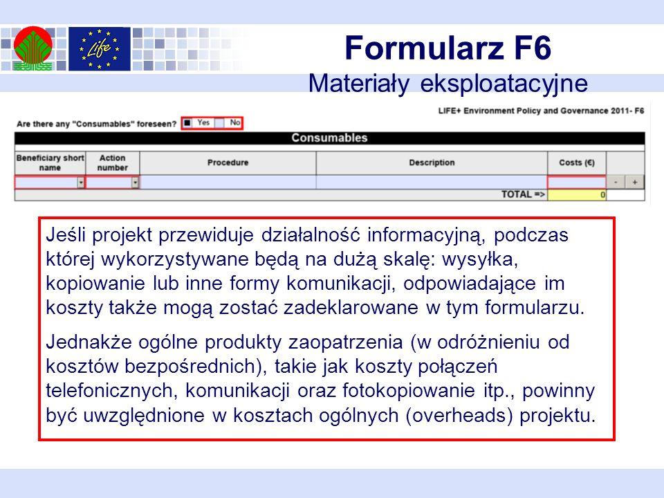 Formularz F6 Materiały eksploatacyjne Jeśli projekt przewiduje działalność informacyjną, podczas której wykorzystywane będą na dużą skalę: wysyłka, kopiowanie lub inne formy komunikacji, odpowiadające im koszty także mogą zostać zadeklarowane w tym formularzu.