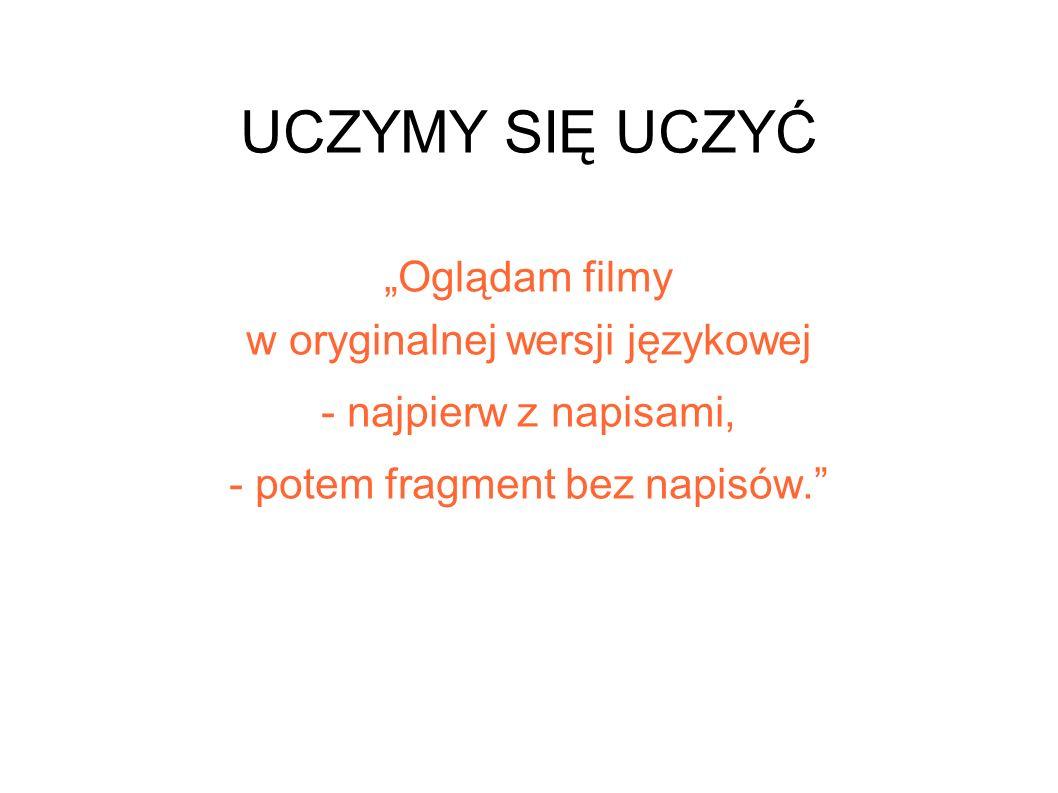 UCZYMY SIĘ UCZYĆ Oglądam filmy w oryginalnej wersji językowej - najpierw z napisami, - potem fragment bez napisów.