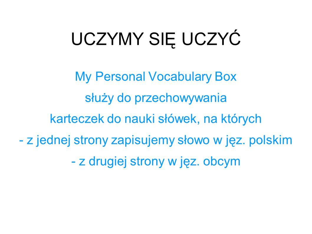 UCZYMY SIĘ UCZYĆ My Personal Vocabulary Box służy do przechowywania karteczek do nauki słówek, na których - z jednej strony zapisujemy słowo w jęz. po