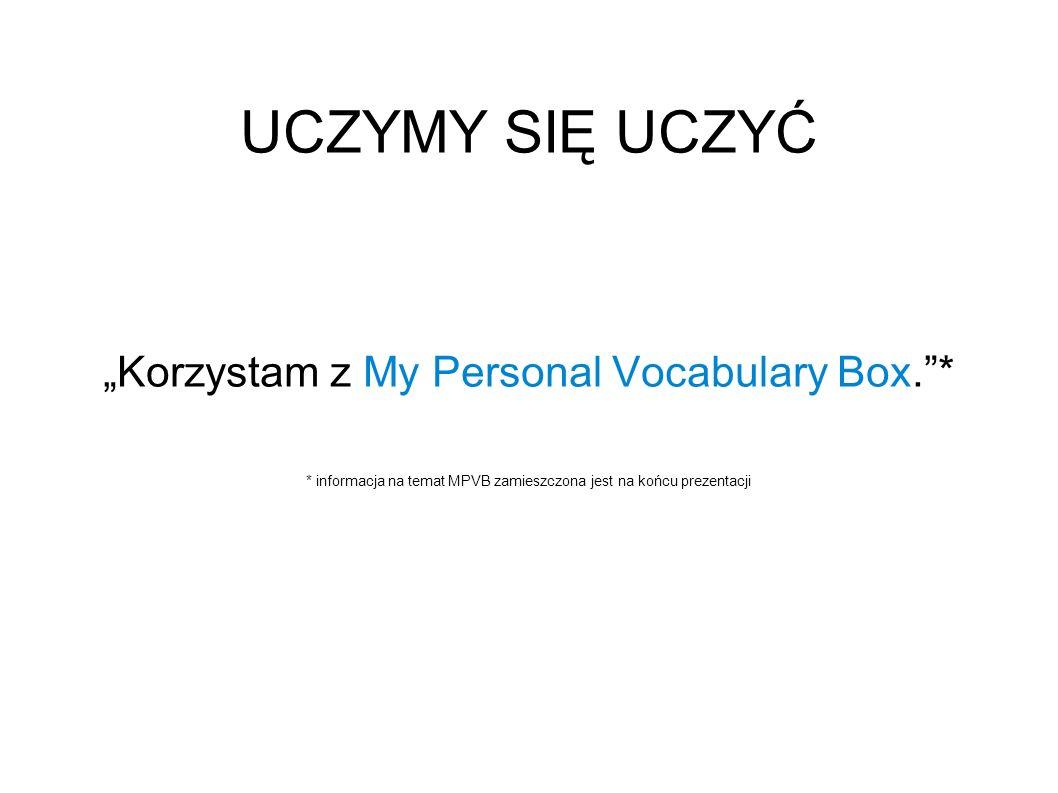 UCZYMY SIĘ UCZYĆ Korzystam z My Personal Vocabulary Box.* * informacja na temat MPVB zamieszczona jest na końcu prezentacji