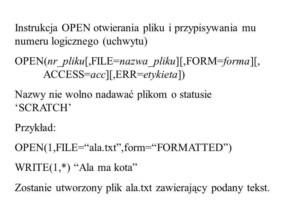 Instrukcja OPEN otwierania pliku i przypisywania mu numeru logicznego (uchwytu) OPEN(nr_pliku[,FILE=nazwa_pliku][,FORM=forma][, ACCESS=acc][,ERR=etykieta]) Nazwy nie wolno nadawać plikom o statusie SCRATCH Przykład: OPEN(1,FILE=ala.txt,form=FORMATTED) WRITE(1,*) Ala ma kota Zostanie utworzony plik ala.txt zawierający podany tekst.