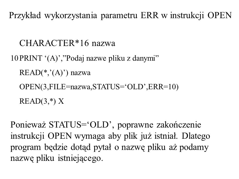 CHARACTER*16 nazwa 10PRINT (A),Podaj nazwe pliku z danymi READ(*,(A)) nazwa OPEN(3,FILE=nazwa,STATUS=OLD,ERR=10) READ(3,*) X Przykład wykorzystania parametru ERR w instrukcji OPEN Ponieważ STATUS=OLD, poprawne zakończenie instrukcji OPEN wymaga aby plik już istniał.