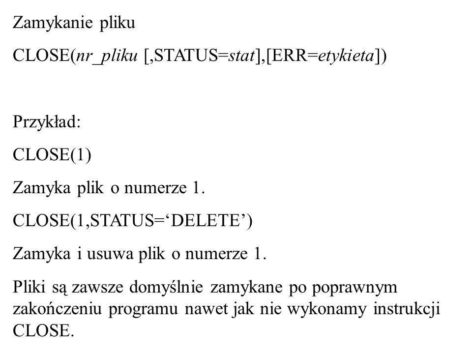 Zamykanie pliku CLOSE(nr_pliku [,STATUS=stat],[ERR=etykieta]) Przykład: CLOSE(1) Zamyka plik o numerze 1.