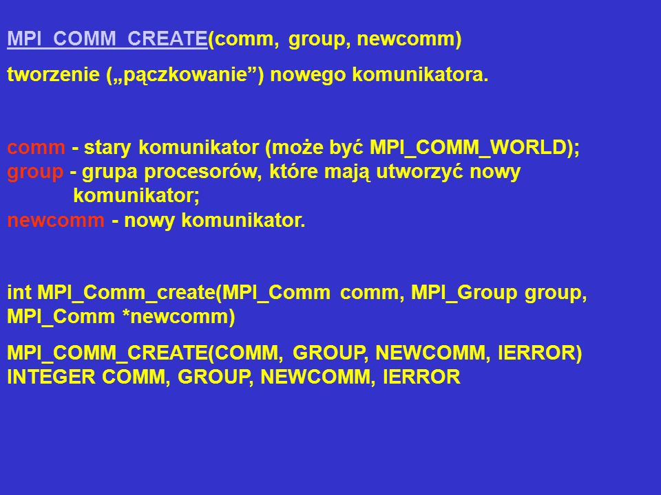 MPI_COMM_CREATEMPI_COMM_CREATE(comm, group, newcomm) tworzenie (pączkowanie) nowego komunikatora. comm - stary komunikator (może być MPI_COMM_WORLD);