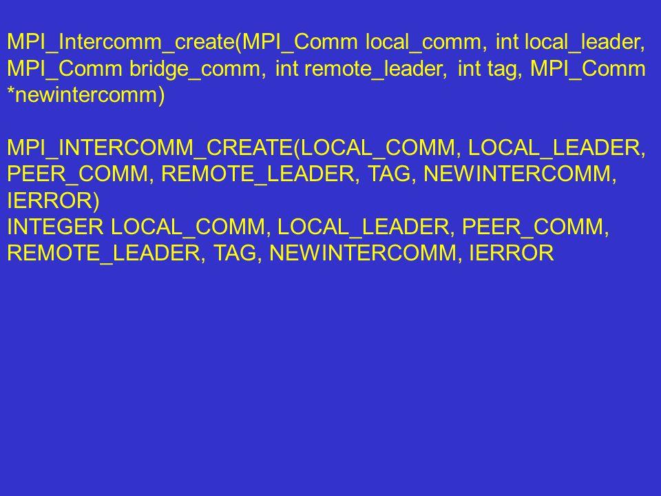 MPI_Intercomm_create(MPI_Comm local_comm, int local_leader, MPI_Comm bridge_comm, int remote_leader, int tag, MPI_Comm *newintercomm) MPI_INTERCOMM_CR