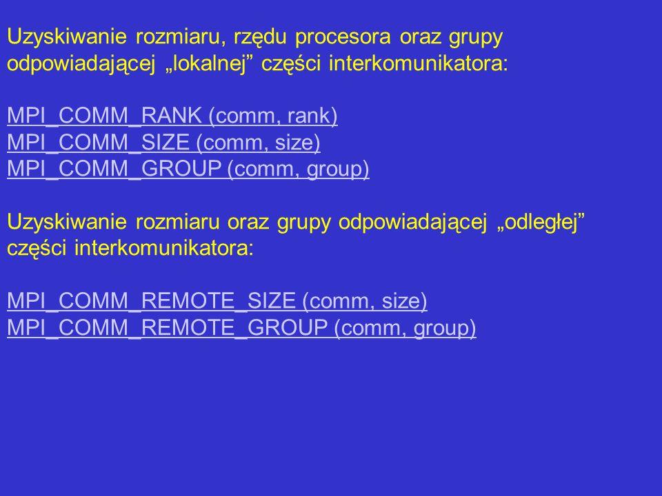 Uzyskiwanie rozmiaru, rzędu procesora oraz grupy odpowiadającej lokalnej części interkomunikatora: MPI_COMM_RANK (comm, rank) MPI_COMM_SIZE (comm, siz