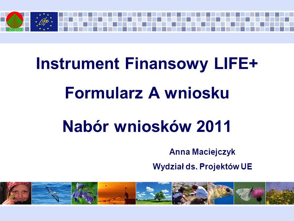 Instrument Finansowy LIFE+ Formularz A wniosku Nabór wniosków 2011 Anna Maciejczyk Wydział ds. Projektów UE