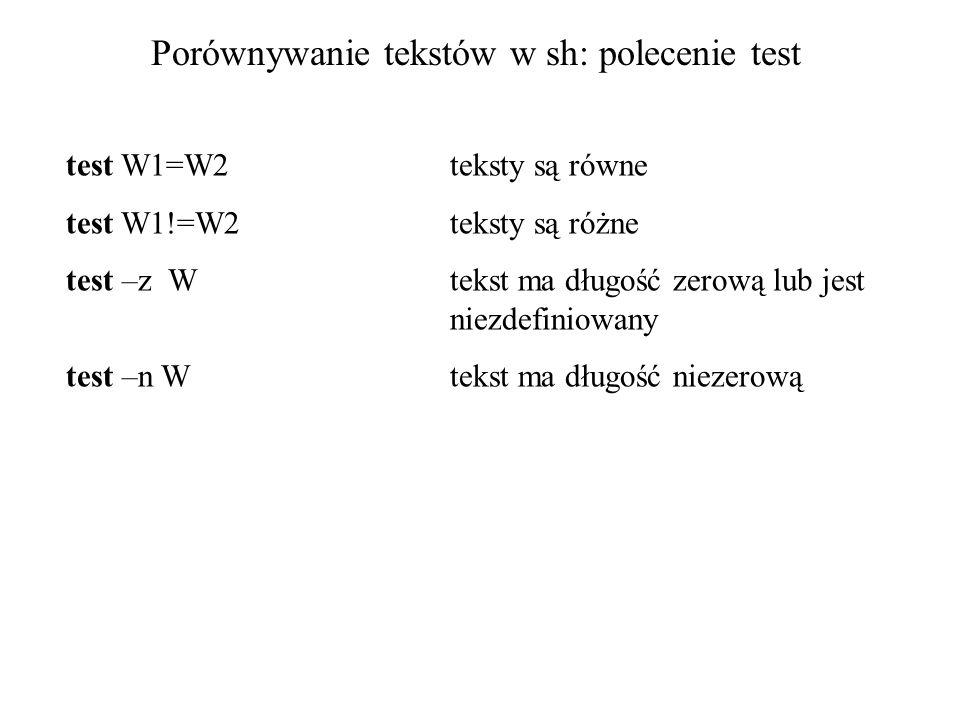 Porównywanie tekstów w sh: polecenie test test W1=W2teksty są równe test W1!=W2teksty są różne test –z Wtekst ma długość zerową lub jest niezdefiniowa
