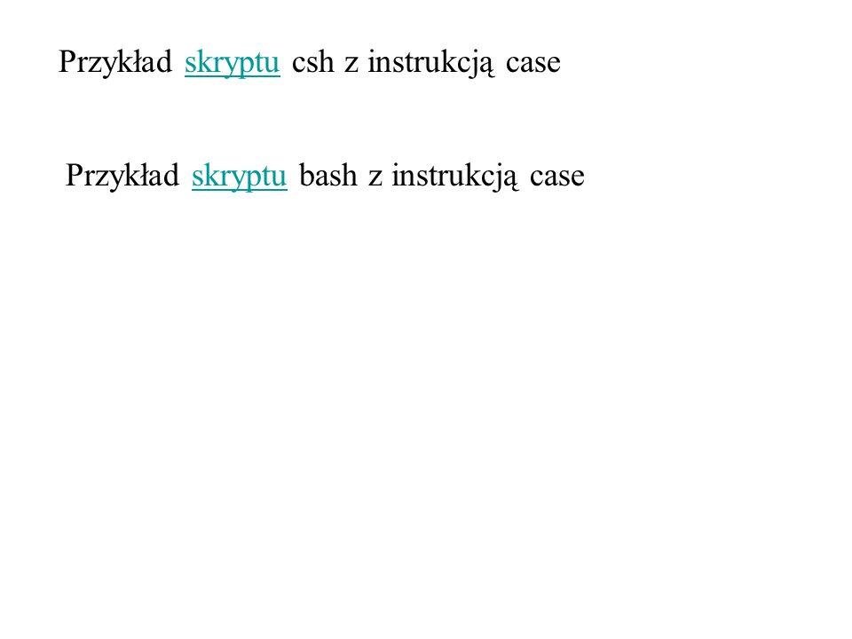 Przykład skryptu csh z instrukcją case Przykład skryptu bash z instrukcją case