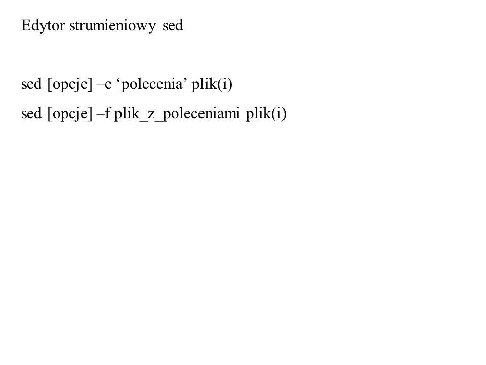 Edytor strumieniowy sed sed [opcje] –e polecenia plik(i) sed [opcje] –f plik_z_poleceniami plik(i)