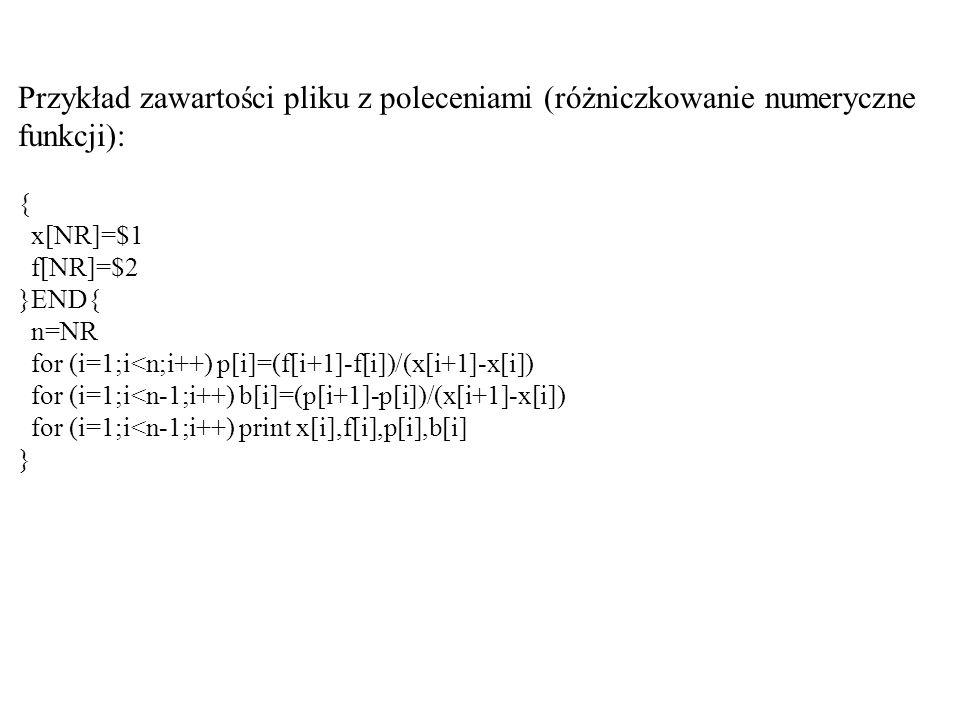 Przykład zawartości pliku z poleceniami (różniczkowanie numeryczne funkcji): { x[NR]=$1 f[NR]=$2 }END{ n=NR for (i=1;i<n;i++) p[i]=(f[i+1]-f[i])/(x[i+