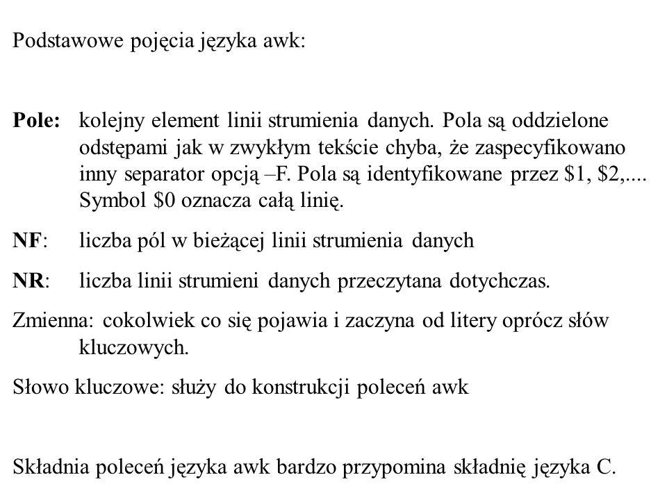 Podstawowe pojęcia języka awk: Pole: kolejny element linii strumienia danych. Pola są oddzielone odstępami jak w zwykłym tekście chyba, że zaspecyfiko
