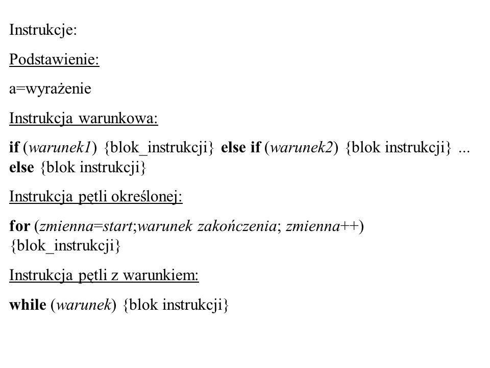 Instrukcje: Podstawienie: a=wyrażenie Instrukcja warunkowa: if (warunek1) {blok_instrukcji} else if (warunek2) {blok instrukcji}... else {blok instruk