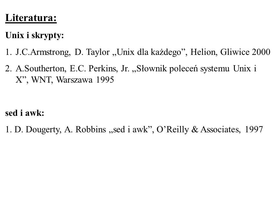 Literatura: Unix i skrypty: 1.J.C.Armstrong, D. Taylor Unix dla każdego, Helion, Gliwice 2000 2.A.Southerton, E.C. Perkins, Jr. Słownik poleceń system