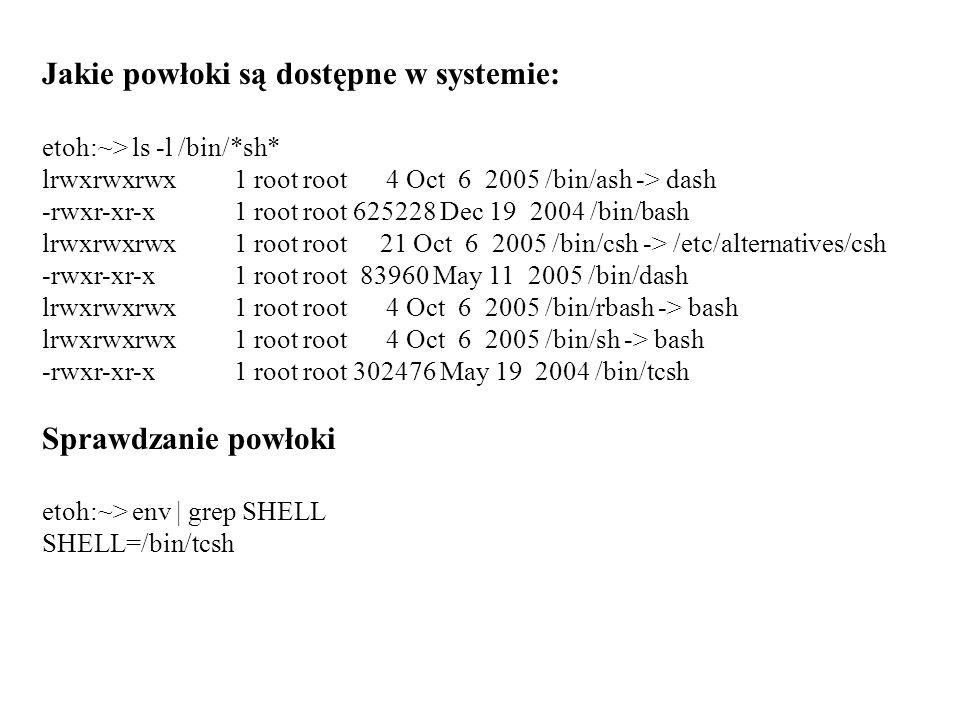 Jakie powłoki są dostępne w systemie: etoh:~> ls -l /bin/*sh* lrwxrwxrwx 1 root root 4 Oct 6 2005 /bin/ash -> dash -rwxr-xr-x 1 root root 625228 Dec 1