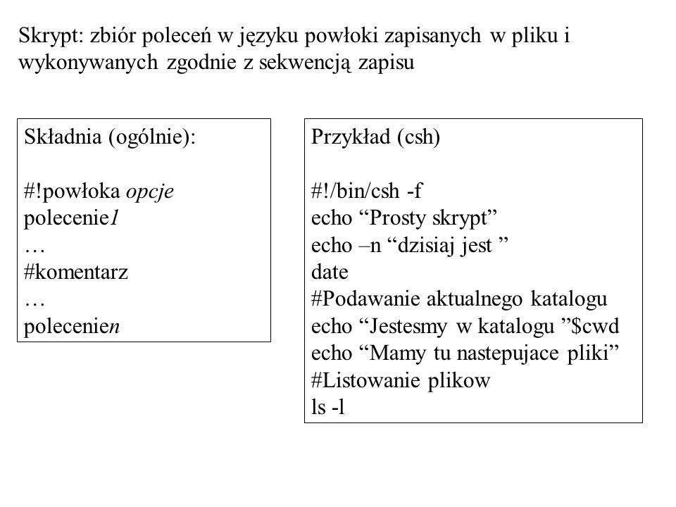 Skrypt: zbiór poleceń w języku powłoki zapisanych w pliku i wykonywanych zgodnie z sekwencją zapisu Składnia (ogólnie): #!powłoka opcje polecenie1 … #