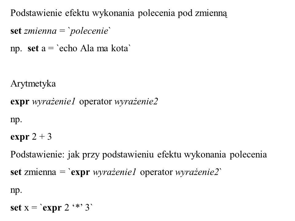 Podstawienie efektu wykonania polecenia pod zmienną set zmienna = `polecenie` np. set a = `echo Ala ma kota` Arytmetyka expr wyrażenie1 operator wyraż