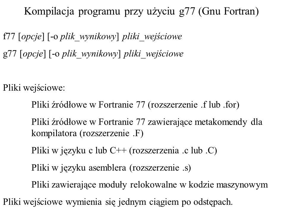 Kompilacja programu przy użyciu g77 (Gnu Fortran) f77 [opcje] [-o plik_wynikowy] pliki_wejściowe g77 [opcje] [-o plik_wynikowy] pliki_wejściowe Pliki