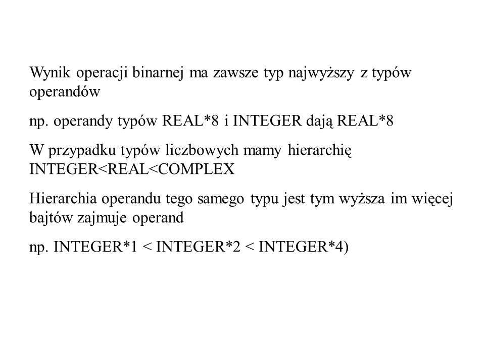 Wynik operacji binarnej ma zawsze typ najwyższy z typów operandów np. operandy typów REAL*8 i INTEGER dają REAL*8 W przypadku typów liczbowych mamy hi