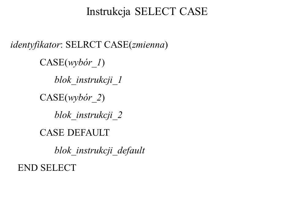 Instrukcja SELECT CASE identyfikator: SELRCT CASE(zmienna) CASE(wybór_1) blok_instrukcji_1 CASE(wybór_2) blok_instrukcji_2 CASE DEFAULT blok_instrukcji_default END SELECT