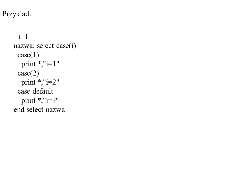 Przykład: i=1 nazwa: select case(i) case(1) print *, i=1 case(2) print *, i=2 case default print *, i= end select nazwa