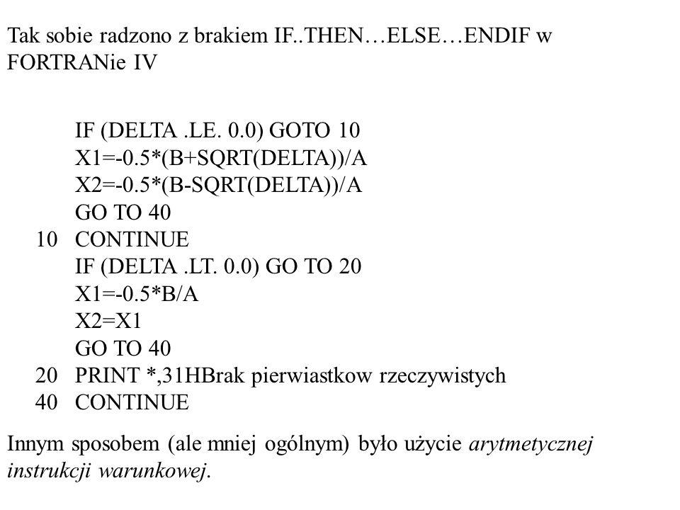Arytmetyczna instrukcja IF (każdy FORTRAN) IF (wyrażenie_arytmetyczne) etykieta_1,etykieta_2,etykieta_3 Do instrukcji oznaczonej odpowiednią etykietą skacze się gdy: etykieta_1: wyrażenie_arytmetyczne<0 etykieta_2: wyrażenie_arytmetyczne=0 etykieta_3: wyrażenie_arytmetyczne>0 wyrażenie_arytmetyczne nie może być typu COMPLEX (musimy umieć zdefiniować relację większości)