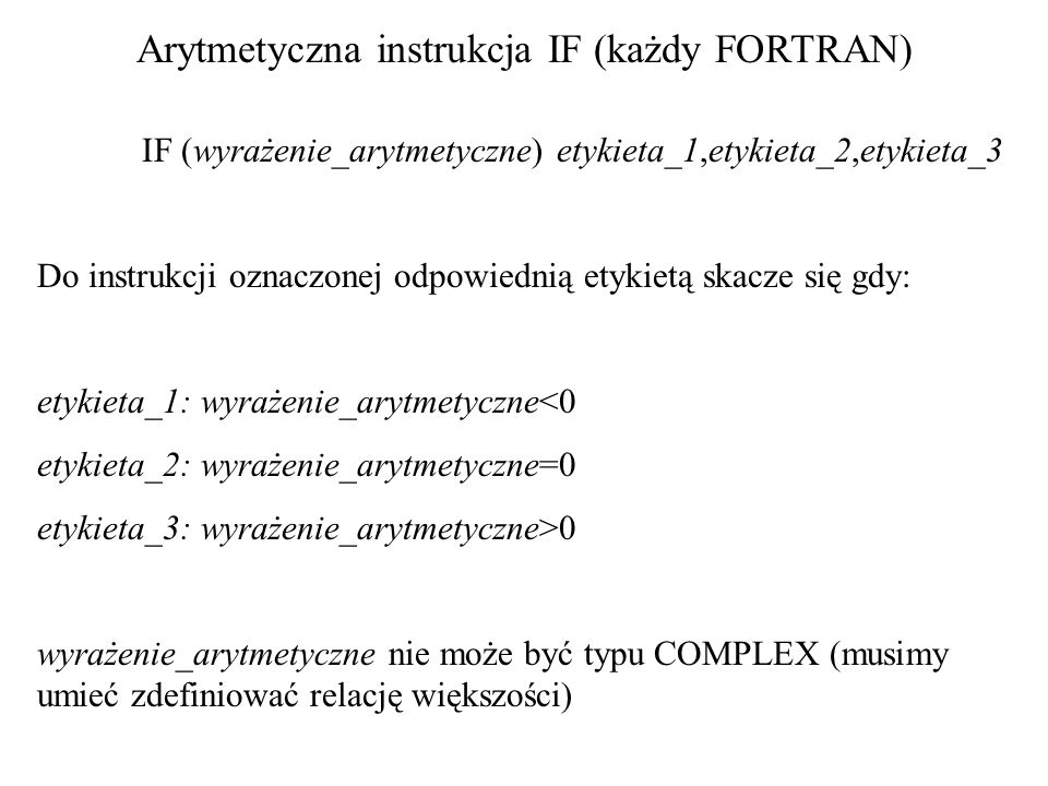 Przykład: IF (DELTA) 10,20,30 10PRINT *,Brak pierwiastków rzeczywistych GO TO 40 20X1=-0.5*B/A X2=X1 GO TO 40 30X1=-0.5*(B+SQRT(DELTA))/A X2=-0.5*(B-SQRT(DELTA))/A 40CONTINUE