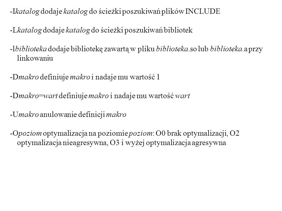 -Ikatalog dodaje katalog do ścieżki poszukiwań plików INCLUDE -Lkatalog dodaje katalog do ścieżki poszukiwań bibliotek -lbiblioteka dodaje bibliotekę zawartą w pliku biblioteka.so lub biblioteka.a przy linkowaniu -Dmakro definiuje makro i nadaje mu wartość 1 -Dmakro=wart definiuje makro i nadaje mu wartość wart -Umakro anulowanie definicji makro -Opoziom optymalizacja na poziomie poziom: O0 brak optymalizacji, O2 optymalizacja nieagresywna, O3 i wyżej optymalizacja agresywna