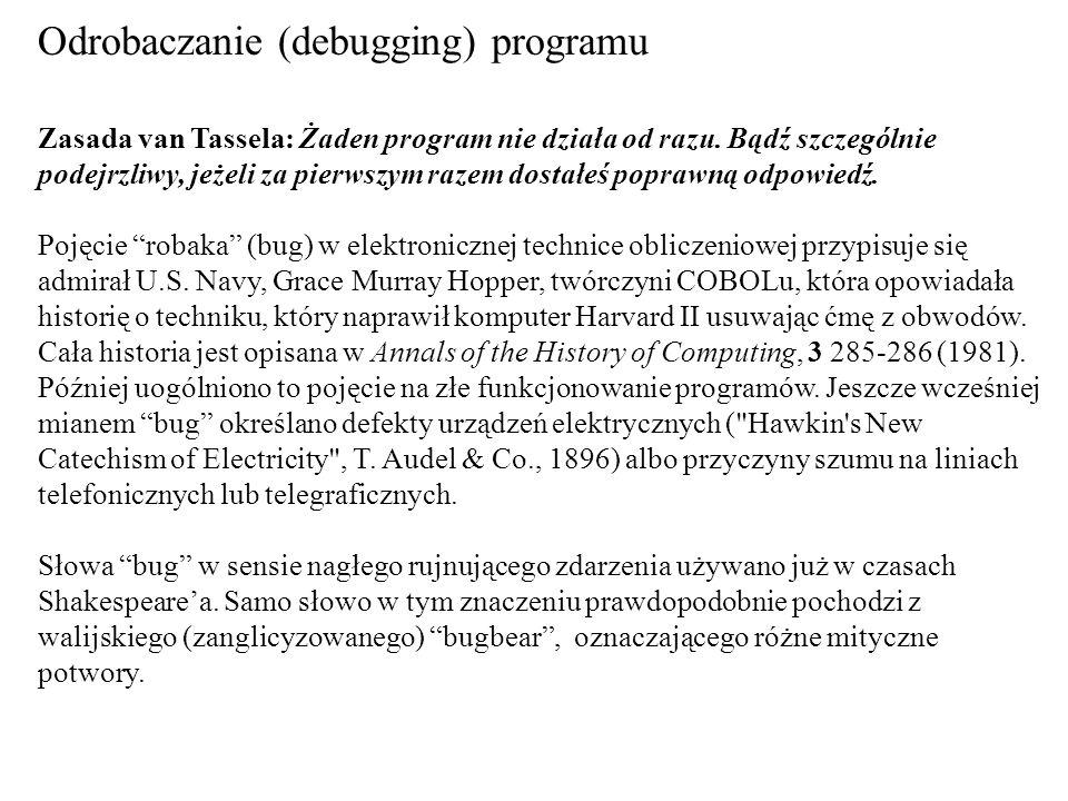 Odrobaczanie (debugging) programu Zasada van Tassela: Żaden program nie działa od razu. Bądź szczególnie podejrzliwy, jeżeli za pierwszym razem dostał