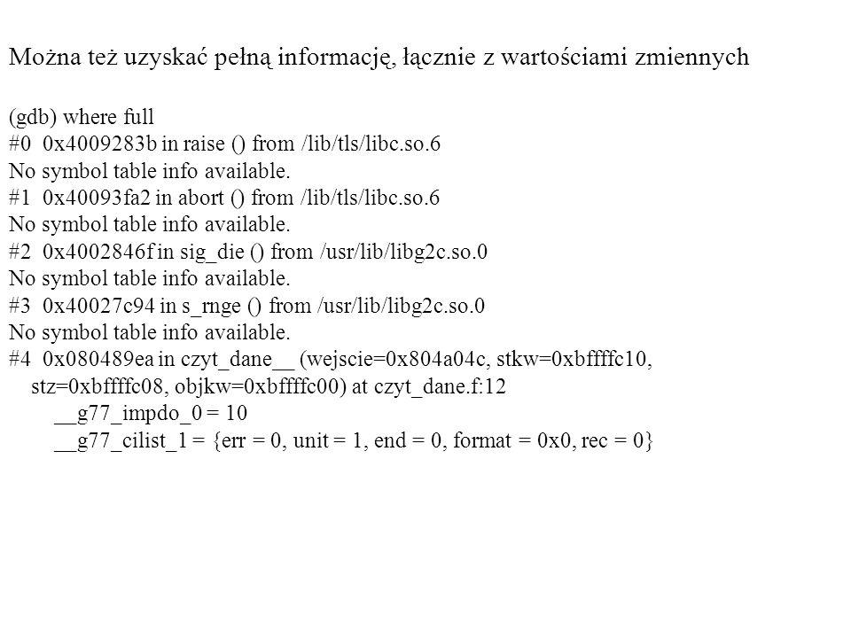 Można też uzyskać pełną informację, łącznie z wartościami zmiennych (gdb) where full #0 0x4009283b in raise () from /lib/tls/libc.so.6 No symbol table