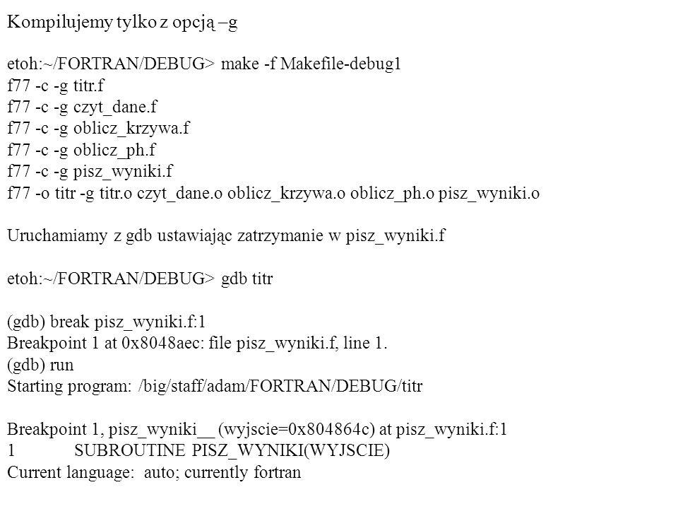 Kompilujemy tylko z opcją –g etoh:~/FORTRAN/DEBUG> make -f Makefile-debug1 f77 -c -g titr.f f77 -c -g czyt_dane.f f77 -c -g oblicz_krzywa.f f77 -c -g