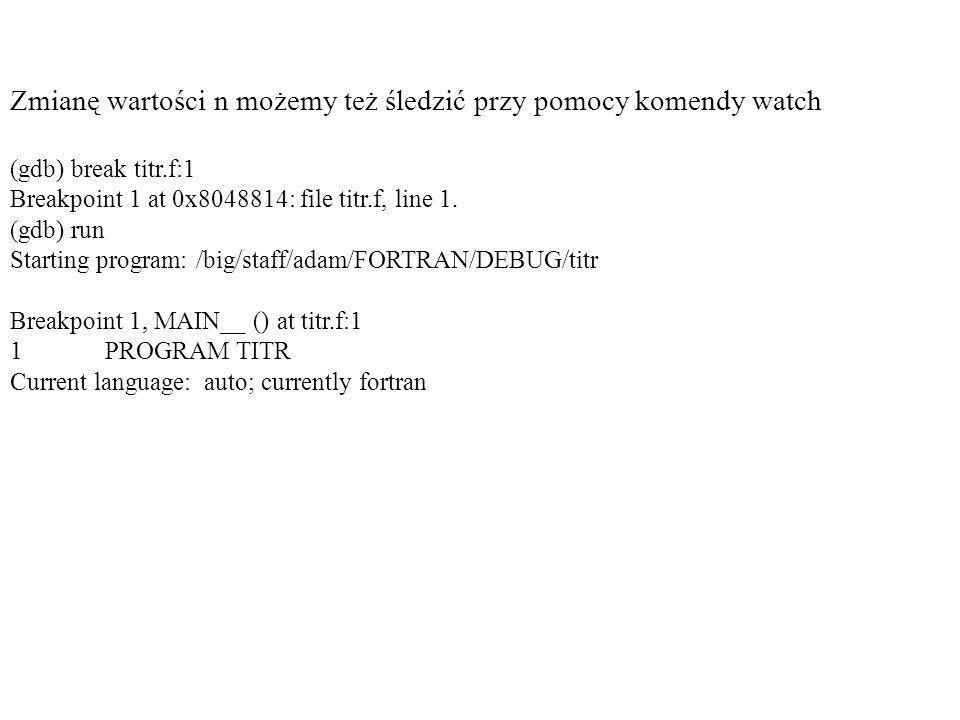 Zmianę wartości n możemy też śledzić przy pomocy komendy watch (gdb) break titr.f:1 Breakpoint 1 at 0x8048814: file titr.f, line 1. (gdb) run Starting