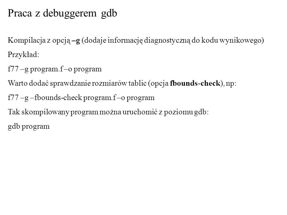 Praca z debuggerem gdb Kompilacja z opcją –g (dodaje informację diagnostyczną do kodu wynikowego) Przykład: f77 –g program.f –o program Warto dodać sp