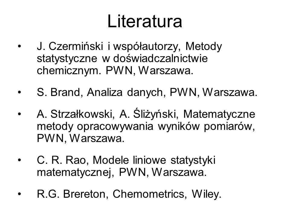 Literatura J. Czermiński i współautorzy, Metody statystyczne w doświadczalnictwie chemicznym. PWN, Warszawa. S. Brand, Analiza danych, PWN, Warszawa.