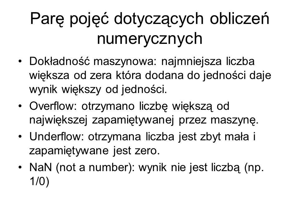 Parę pojęć dotyczących obliczeń numerycznych Dokładność maszynowa: najmniejsza liczba większa od zera która dodana do jedności daje wynik większy od jedności.