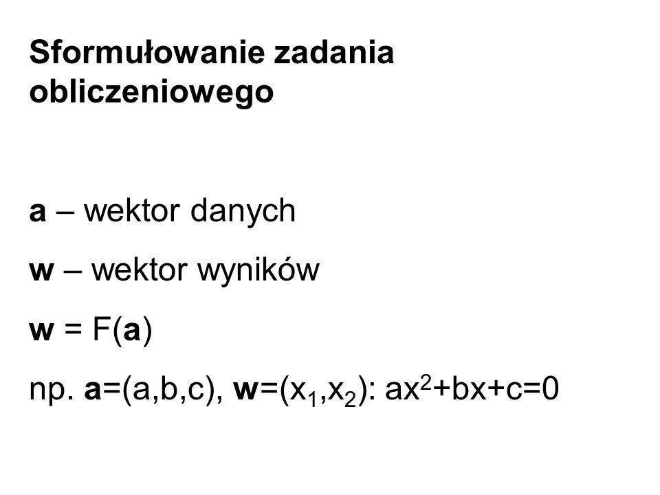 Sformułowanie zadania obliczeniowego a – wektor danych w – wektor wyników w = F(a) np.