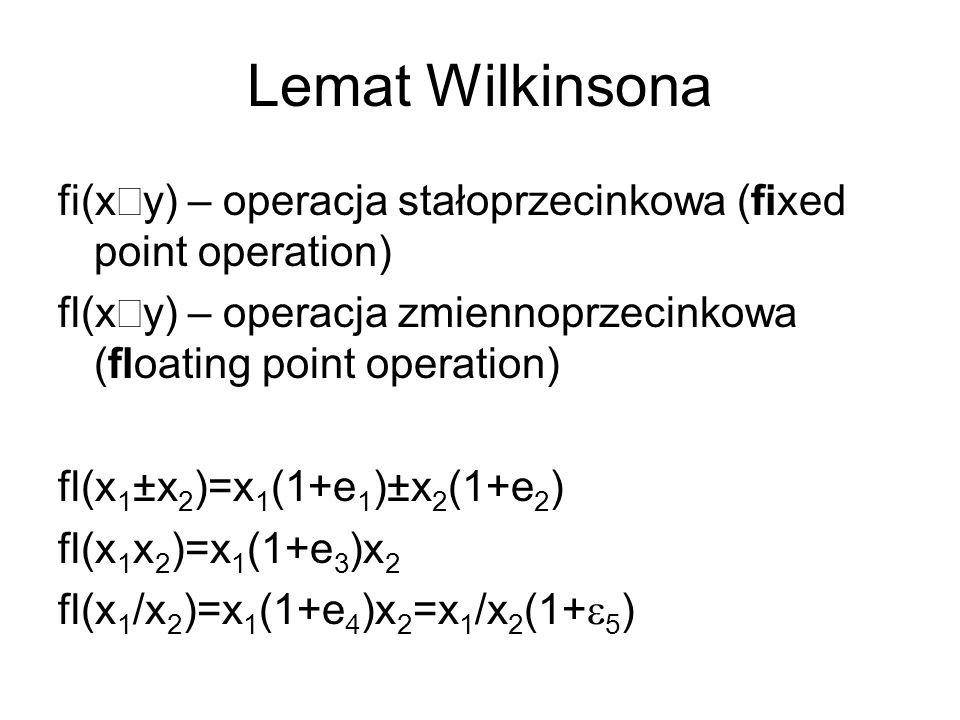 Lemat Wilkinsona fi(x y) – operacja stałoprzecinkowa (fixed point operation) fl(x y) – operacja zmiennoprzecinkowa (floating point operation) fl(x 1 ±x 2 )=x 1 (1+e 1 )±x 2 (1+e 2 ) fl(x 1 x 2 )=x 1 (1+e 3 )x 2 fl(x 1 /x 2 )=x 1 (1+e 4 )x 2 =x 1 /x 2 (1+ 5 )