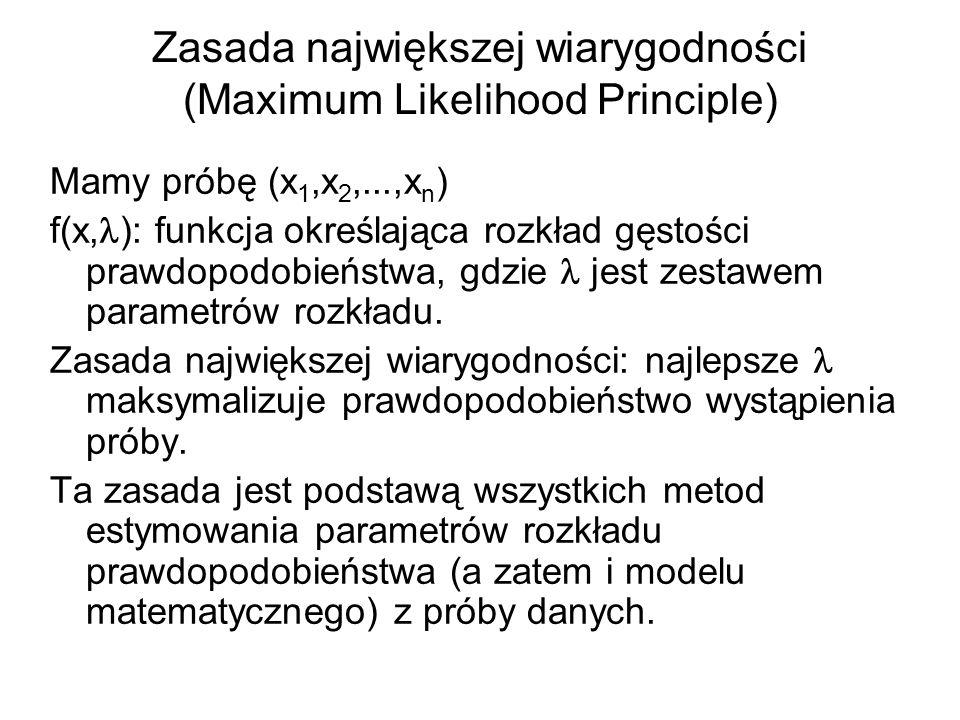 Zasada największej wiarygodności (Maximum Likelihood Principle) Mamy próbę (x 1,x 2,...,x n ) f(x, ): funkcja określająca rozkład gęstości prawdopodob