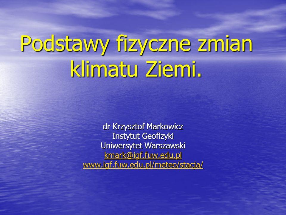 Podstawy fizyczne zmian klimatu Ziemi. dr Krzysztof Markowicz Instytut Geofizyki Uniwersytet Warszawski kmark@igf.fuw.edu.pl www.igf.fuw.edu.pl/meteo/