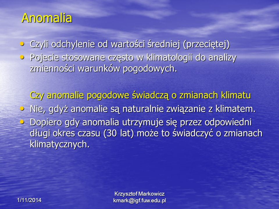 1/11/2014 Krzysztof Markowicz kmark@igf.fuw.edu.pl Anomalia Czyli odchylenie od wartości średniej (przeciętej) Czyli odchylenie od wartości średniej (przeciętej) Pojecie stosowane często w klimatologii do analizy zmienności warunków pogodowych.