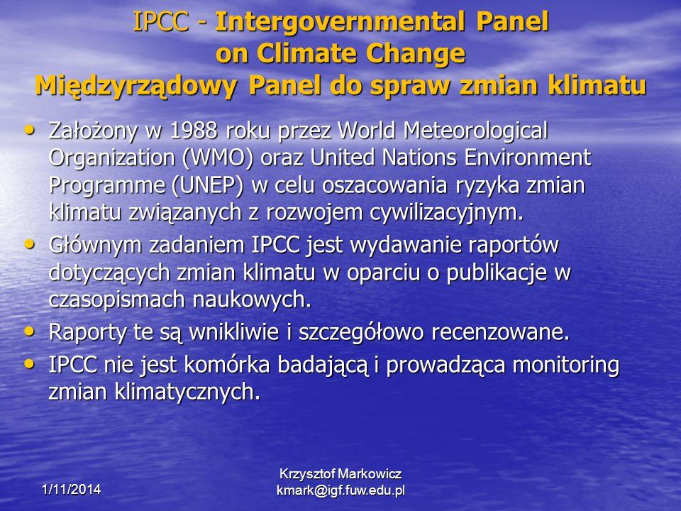 IPCC - Intergovernmental Panel on Climate Change Międzyrządowy Panel do spraw zmian klimatu Założony w 1988 roku przez World Meteorological Organization (WMO) oraz United Nations Environment Programme (UNEP) w celu oszacowania ryzyka zmian klimatu związanych z rozwojem cywilizacyjnym.