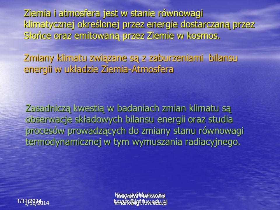 1/11/2014 Krzysztof Markowicz kmark@igf.fuw.edu.pl 1/11/2014 Krzysztof Markowicz kmark@igf.fuw.edu.pl Ziemia i atmosfera jest w stanie równowagi klimatycznej określonej przez energie dostarczaną przez Słońce oraz emitowaną przez Ziemie w kosmos.