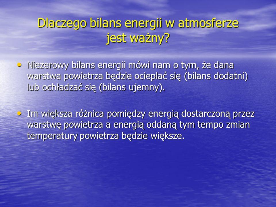 Dlaczego bilans energii w atmosferze jest ważny? Niezerowy bilans energii mówi nam o tym, że dana warstwa powietrza będzie ocieplać się (bilans dodatn
