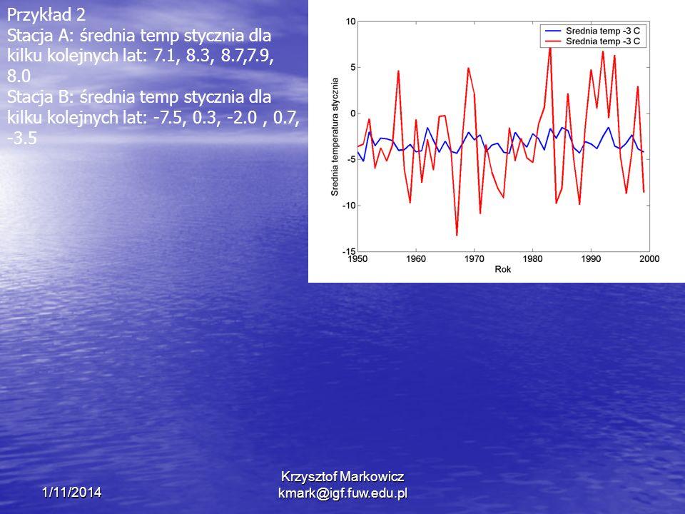 1/11/2014 Krzysztof Markowicz kmark@igf.fuw.edu.pl Przykład 2 Stacja A: średnia temp stycznia dla kilku kolejnych lat: 7.1, 8.3, 8.7,7.9, 8.0 Stacja B: średnia temp stycznia dla kilku kolejnych lat: -7.5, 0.3, -2.0, 0.7, -3.5