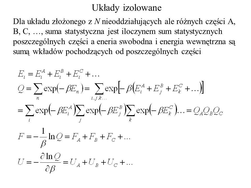 Układy izolowane Dla układu złożonego z N nieoddziałujących ale różnych części A, B, C, …, suma statystyczna jest iloczynem sum statystycznych poszczególnych części a eneria swobodna i energia wewnętrzna są sumą wkładów pochodzących od poszczególnych części
